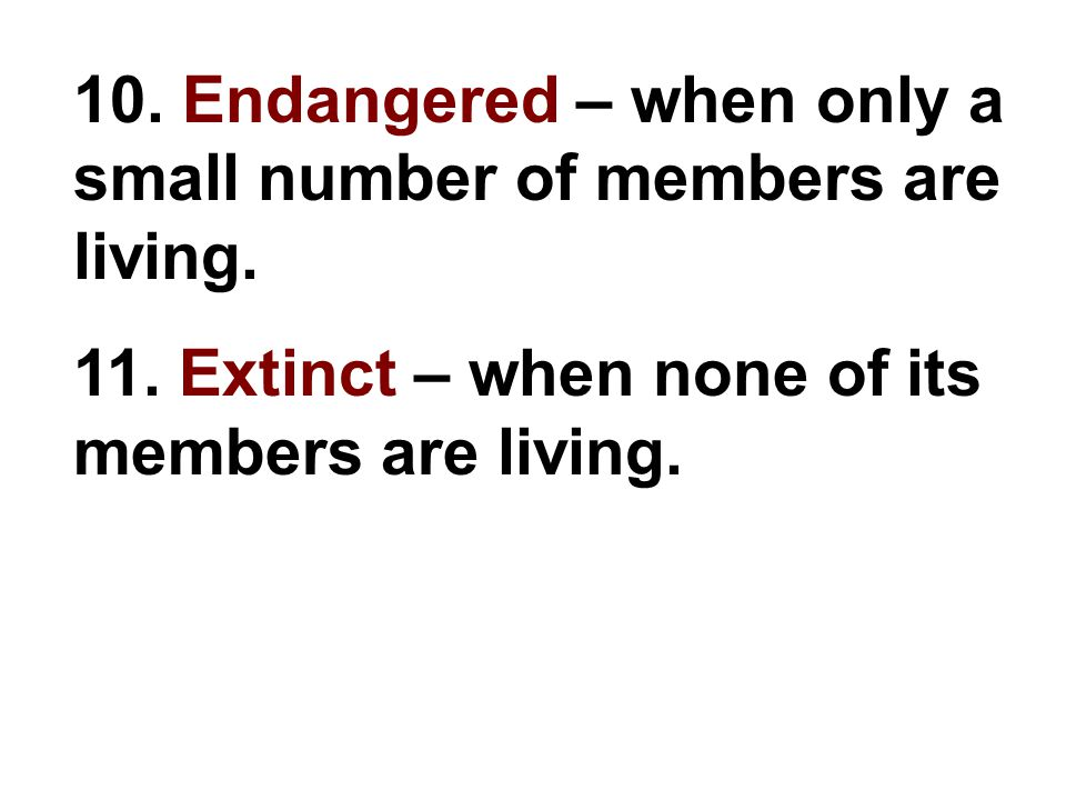 10. Endangered – when only a small number of members are living.