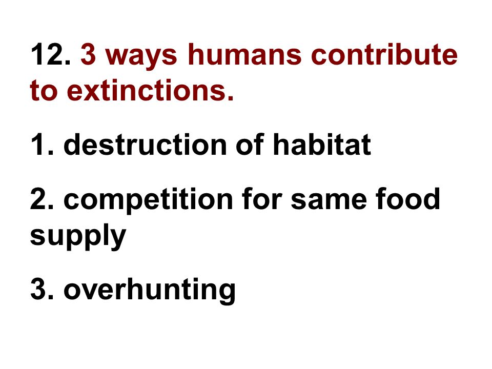 12. 3 ways humans contribute to extinctions.
