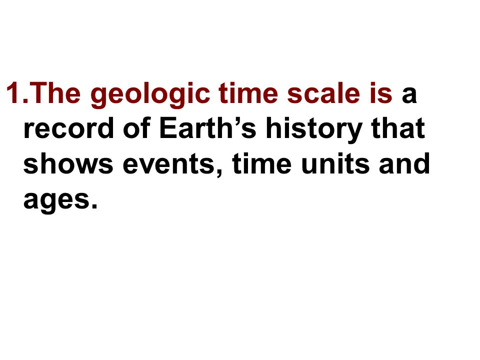The geologic time scale is a record of Earth's history that shows events, time units and ages.