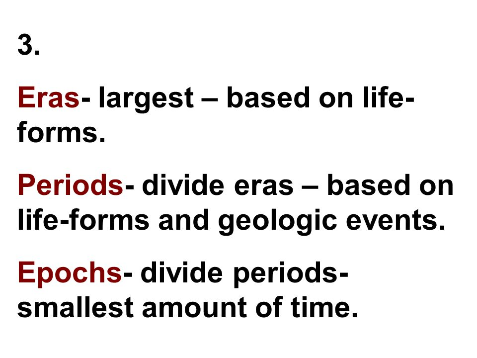 3. Eras- largest – based on life-forms. Periods- divide eras – based on life-forms and geologic events.