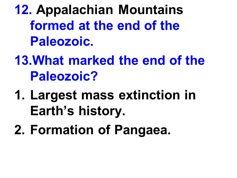 12. Appalachian Mountains formed at the end of the Paleozoic.