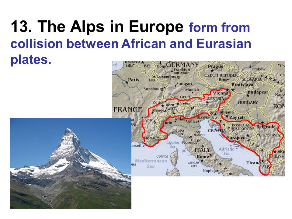 13. The Alps in Europe form from collision between African and Eurasian plates.