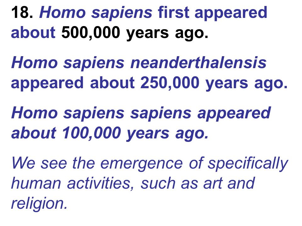 18. Homo sapiens first appeared about 500,000 years ago.