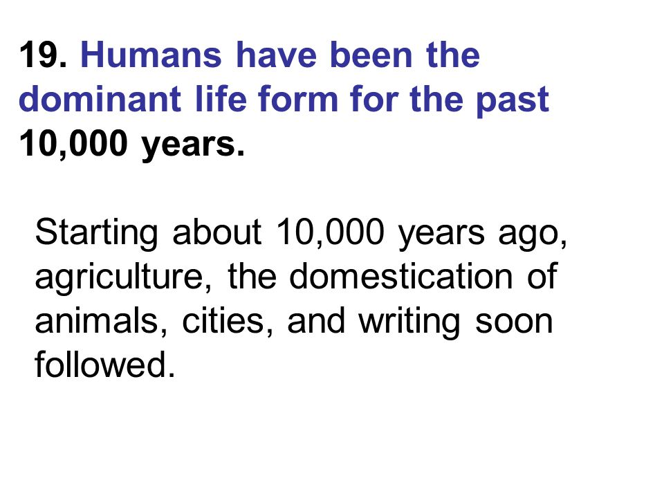 19. Humans have been the dominant life form for the past 10,000 years.