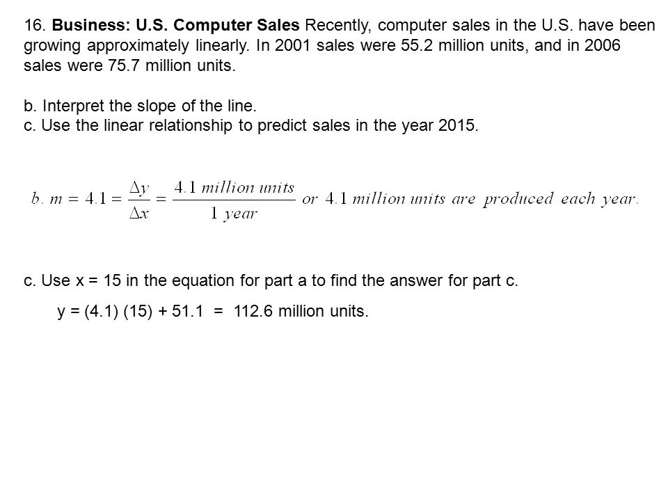 16. Business: U.S. Computer Sales Recently, computer sales in the U.S. have been growing approximately linearly. In 2001 sales were 55.2 million units, and in 2006 sales were 75.7 million units.