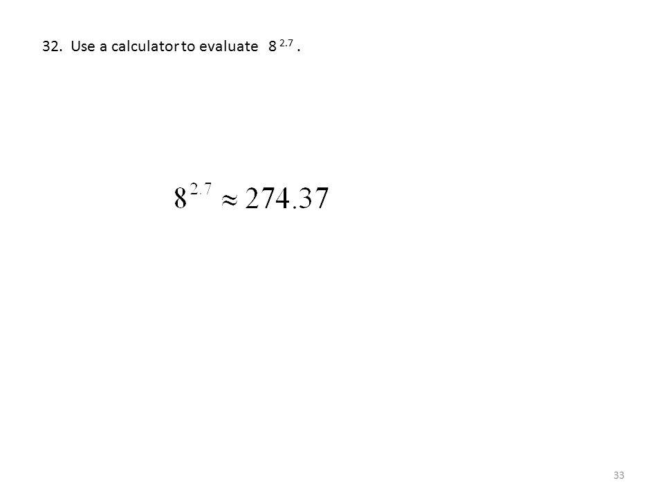 32. Use a calculator to evaluate 8 2.7 .