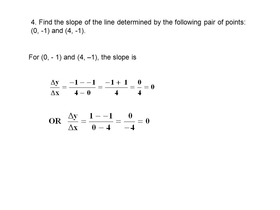 4. Find the slope of the line determined by the following pair of points: (0, -1) and (4, -1).