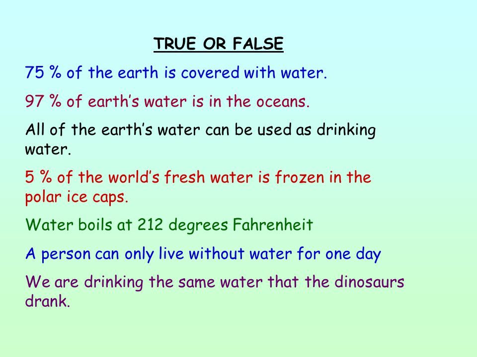 TRUE OR FALSE 75 % of the earth is covered with water. 97 % of earth's water is in the oceans.
