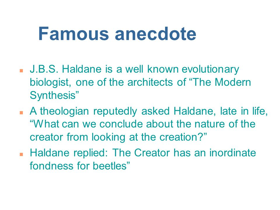 Famous anecdote J.B.S. Haldane is a well known evolutionary biologist, one of the architects of The Modern Synthesis