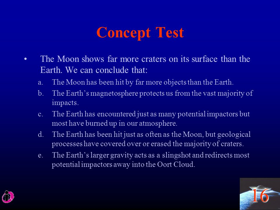 Concept Test The Moon shows far more craters on its surface than the Earth. We can conclude that: