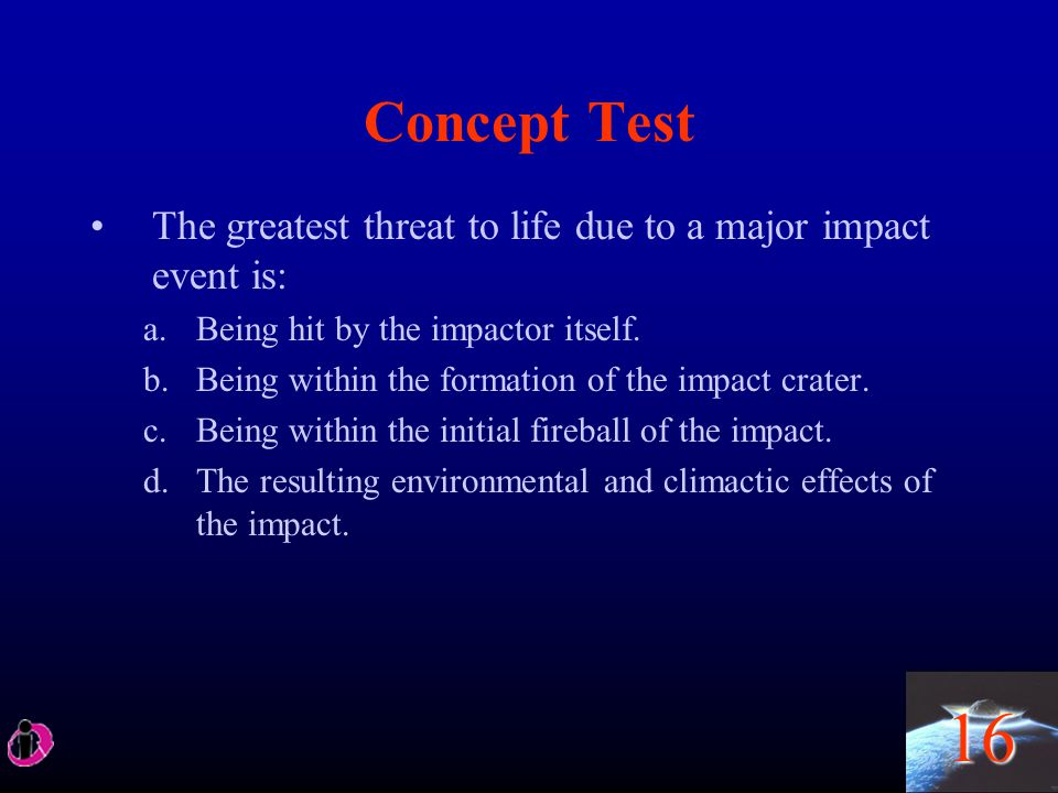 Concept Test The greatest threat to life due to a major impact event is: Being hit by the impactor itself.