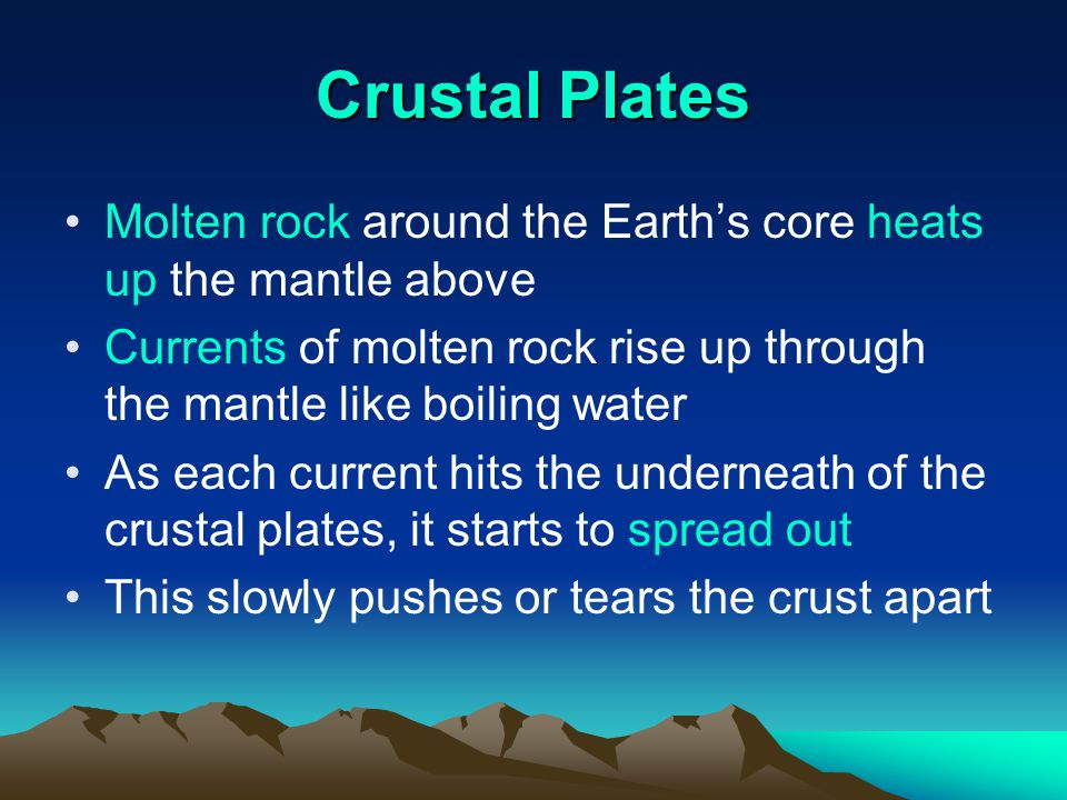 Crustal Plates Molten rock around the Earth's core heats up the mantle above. Currents of molten rock rise up through the mantle like boiling water.