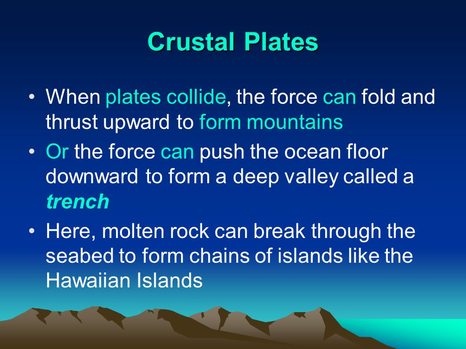 Crustal Plates When plates collide, the force can fold and thrust upward to form mountains.
