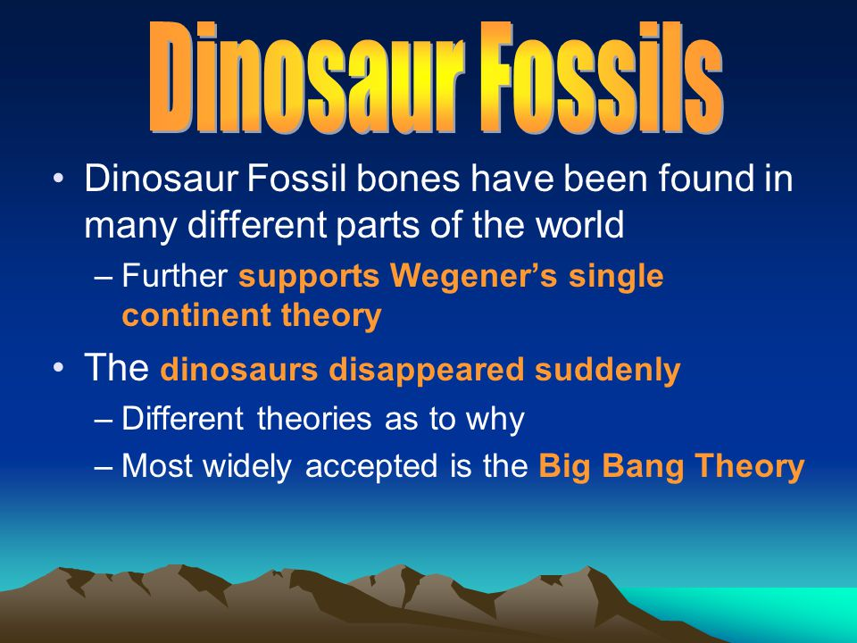 Dinosaur Fossils Dinosaur Fossil bones have been found in many different parts of the world. Further supports Wegener's single continent theory.