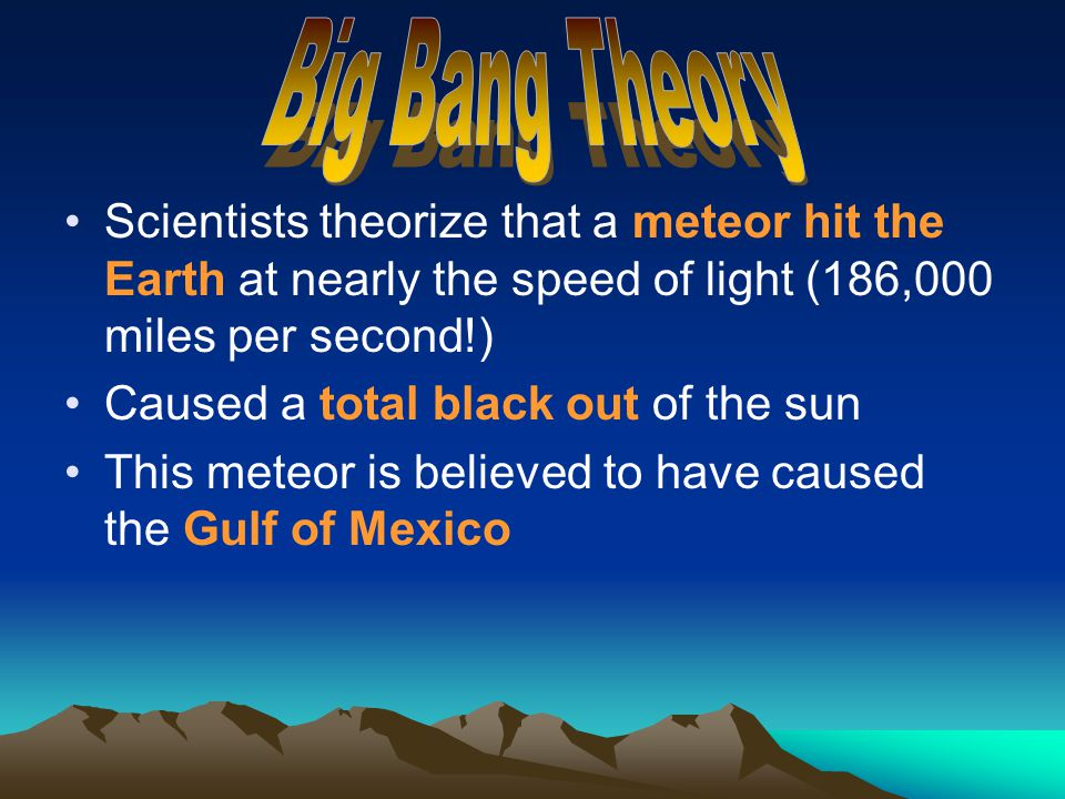 Big Bang Theory Scientists theorize that a meteor hit the Earth at nearly the speed of light (186,000 miles per second!)