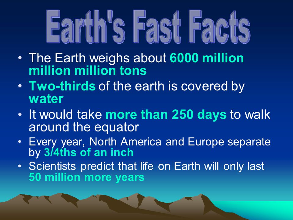 Earth s Fast Facts The Earth weighs about 6000 million million million tons. Two-thirds of the earth is covered by water.
