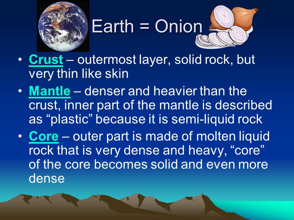Earth = Onion Crust – outermost layer, solid rock, but very thin like skin.