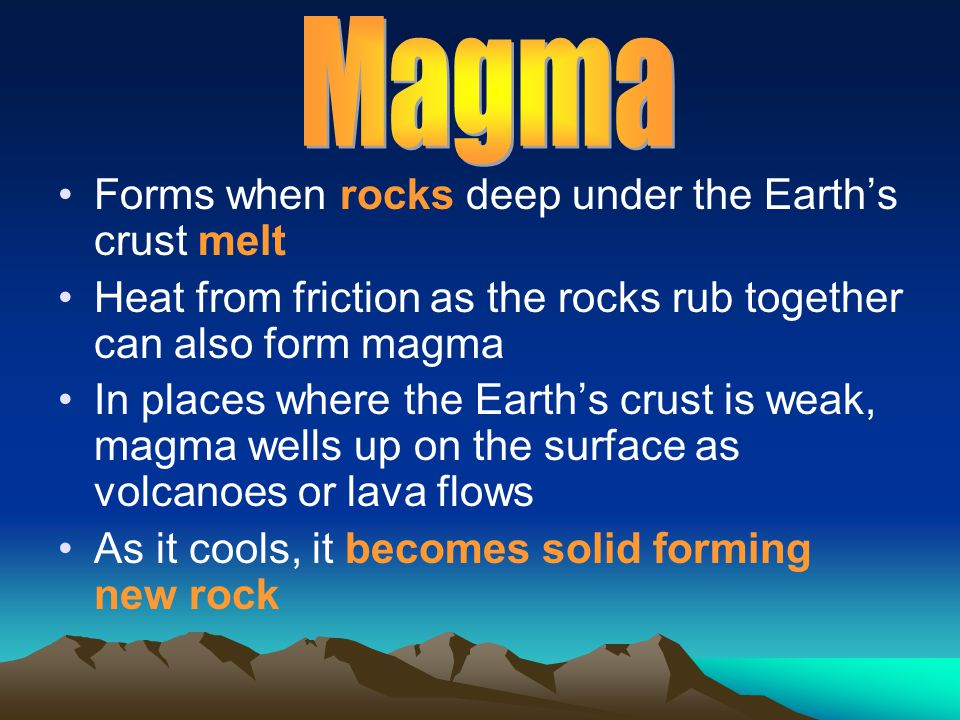 Magma Forms when rocks deep under the Earth's crust melt