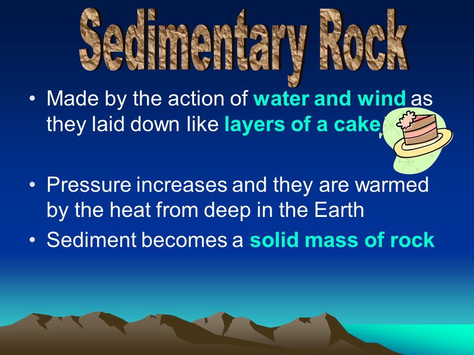Sedimentary Rock Made by the action of water and wind as they laid down like layers of a cake.