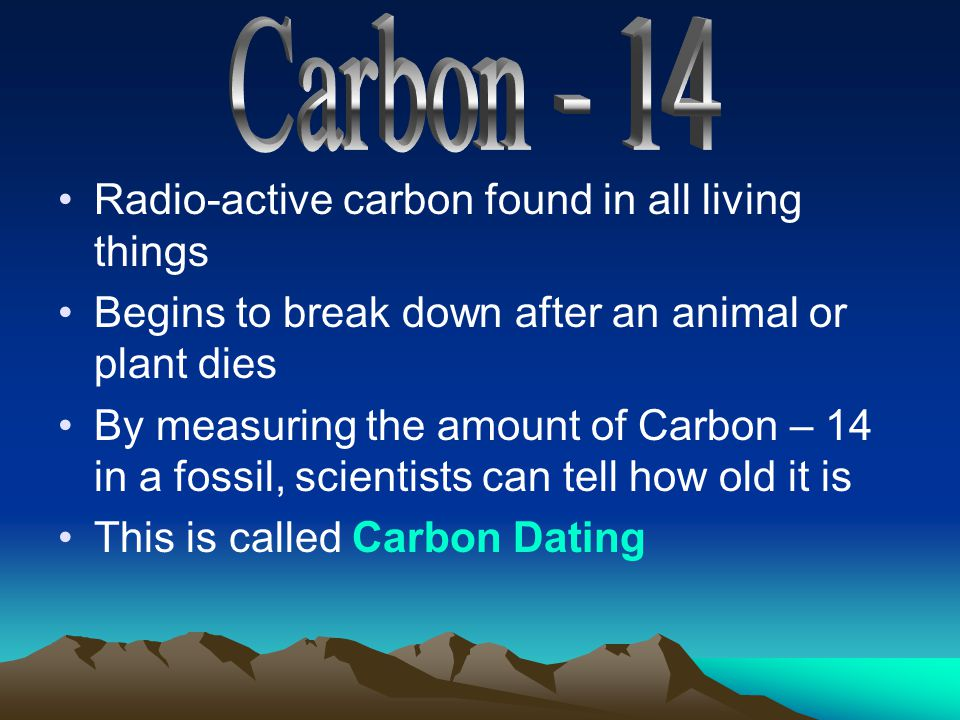 Carbon - 14 Radio-active carbon found in all living things