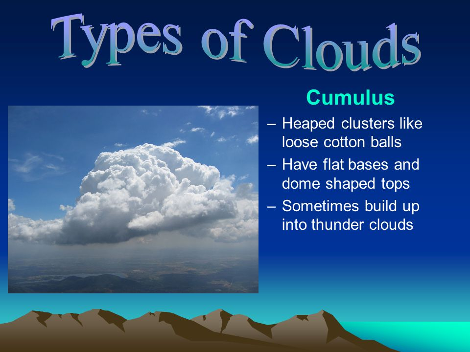 Types of Clouds Cumulus Heaped clusters like loose cotton balls