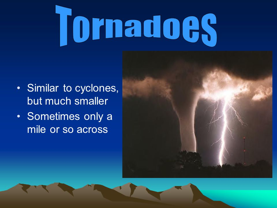 Tornadoes Similar to cyclones, but much smaller