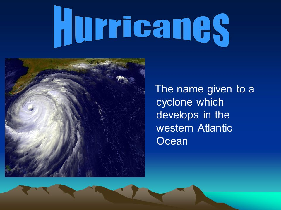 Hurricanes The name given to a cyclone which develops in the western Atlantic Ocean.