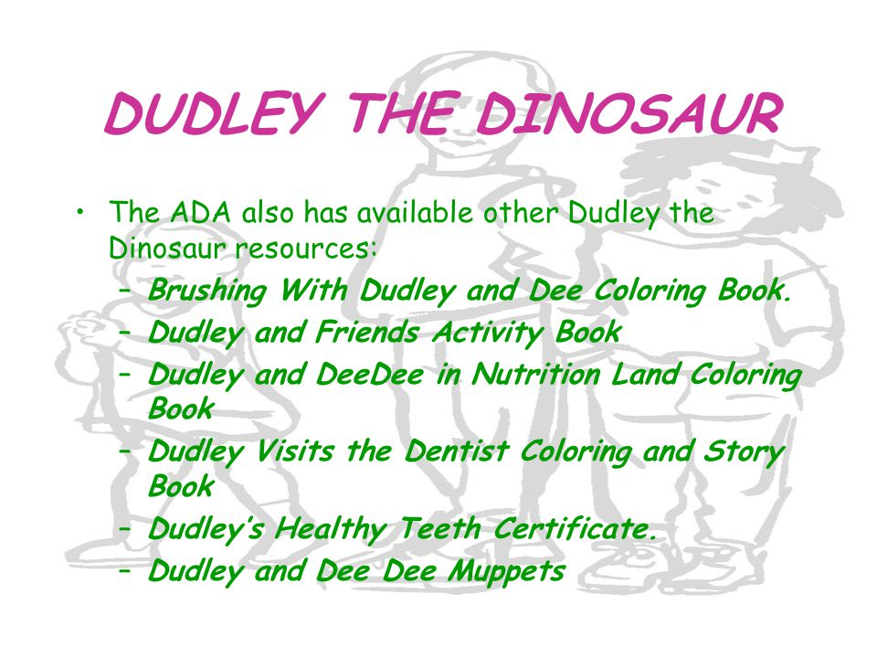DUDLEY THE DINOSAUR The ADA also has available other Dudley the Dinosaur resources: Brushing With Dudley and Dee Coloring Book.