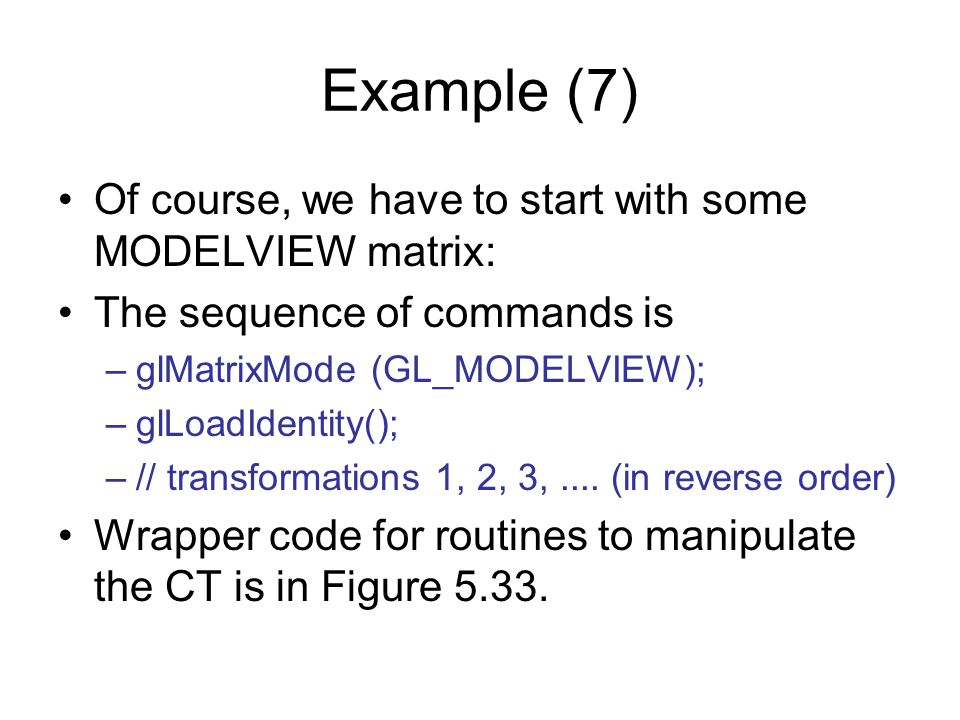 Example (7) Of course, we have to start with some MODELVIEW matrix: