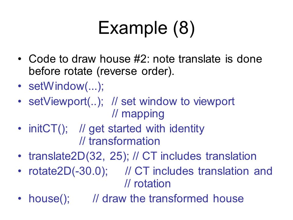 Example (8) Code to draw house #2: note translate is done before rotate (reverse order). setWindow(...);