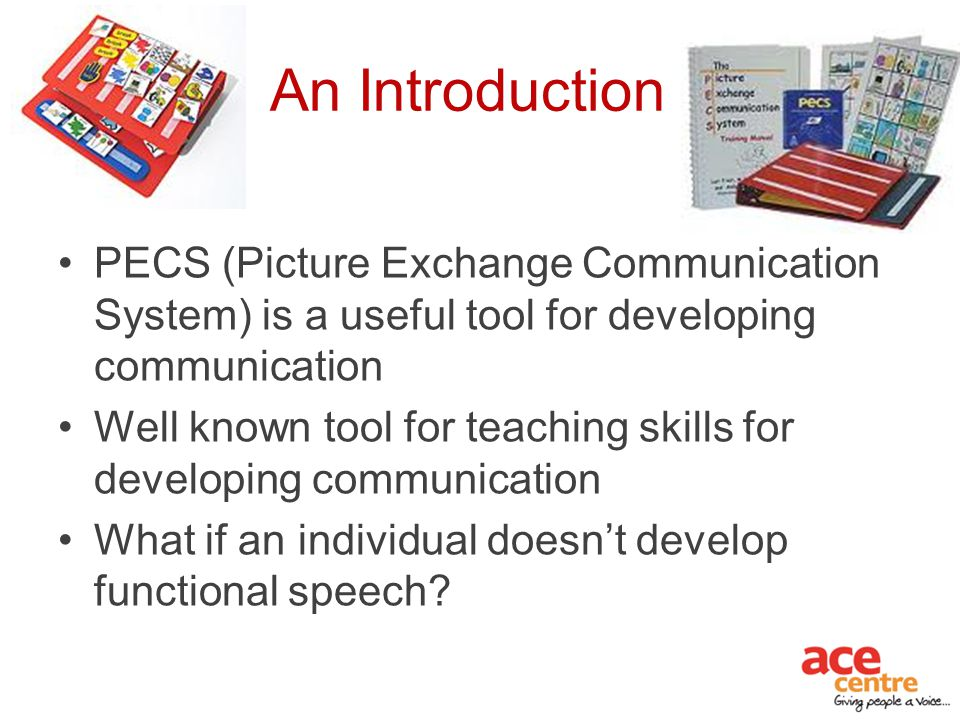 An Introduction PECS (Picture Exchange Communication System) is a useful tool for developing communication.