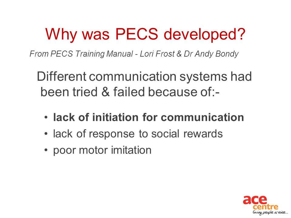 Why was PECS developed From PECS Training Manual - Lori Frost & Dr Andy Bondy. Different communication systems had been tried & failed because of:-