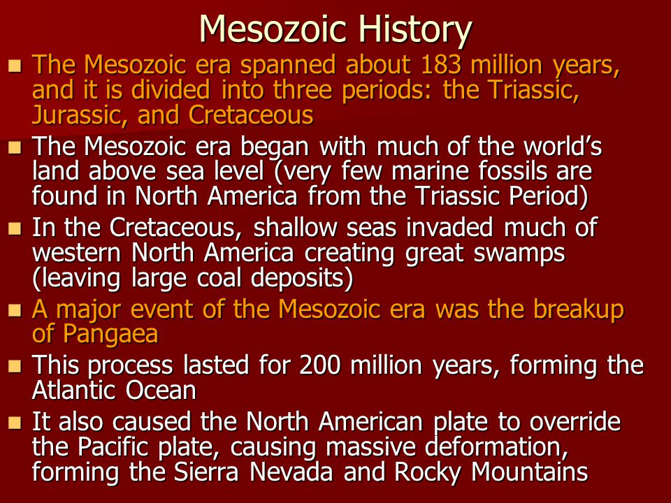 Mesozoic History The Mesozoic era spanned about 183 million years, and it is divided into three periods: the Triassic, Jurassic, and Cretaceous.