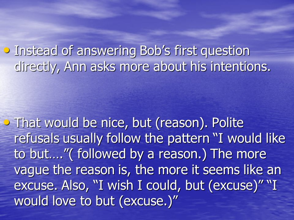 Instead of answering Bob's first question directly, Ann asks more about his intentions.