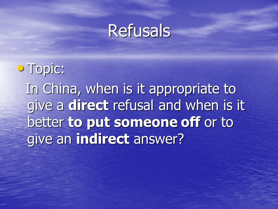Refusals Topic: In China, when is it appropriate to give a direct refusal and when is it better to put someone off or to give an indirect answer