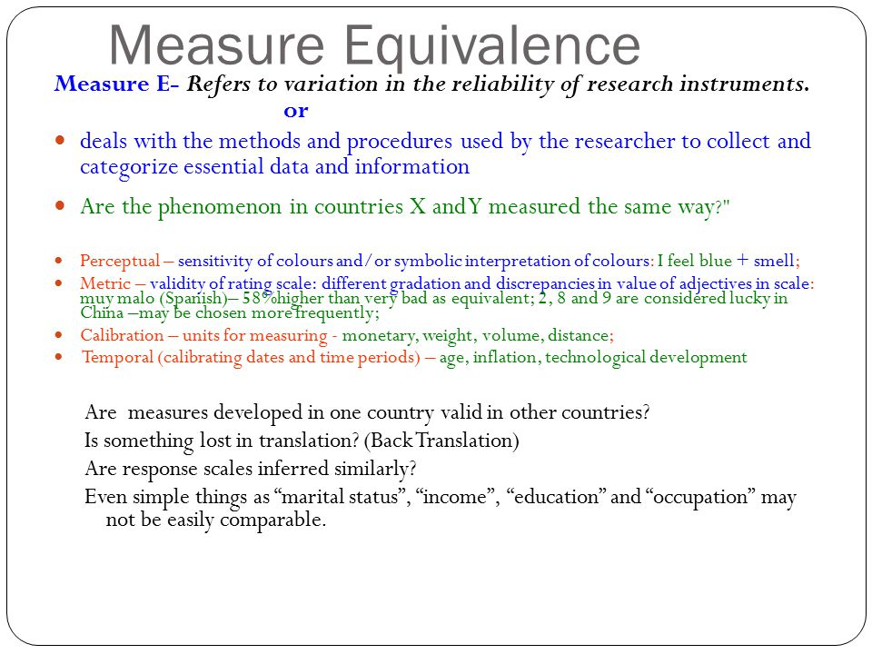 Measure Equivalence Measure E- Refers to variation in the reliability of research instruments. or.