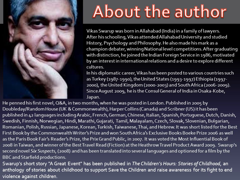 About the author Vikas Swarup was born in Allahabad (India) in a family of lawyers.