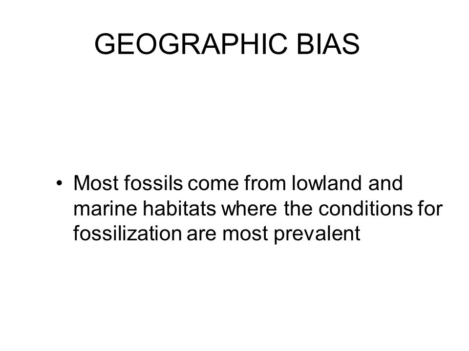 GEOGRAPHIC BIAS Most fossils come from lowland and marine habitats where the conditions for fossilization are most prevalent.