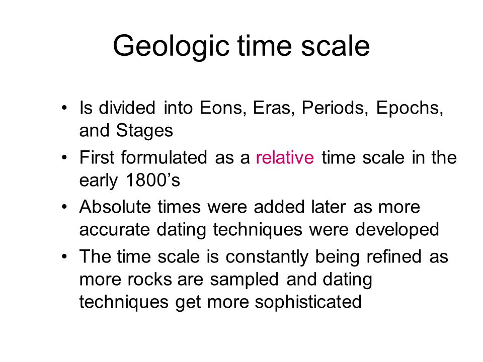 Geologic time scale Is divided into Eons, Eras, Periods, Epochs, and Stages. First formulated as a relative time scale in the early 1800's.