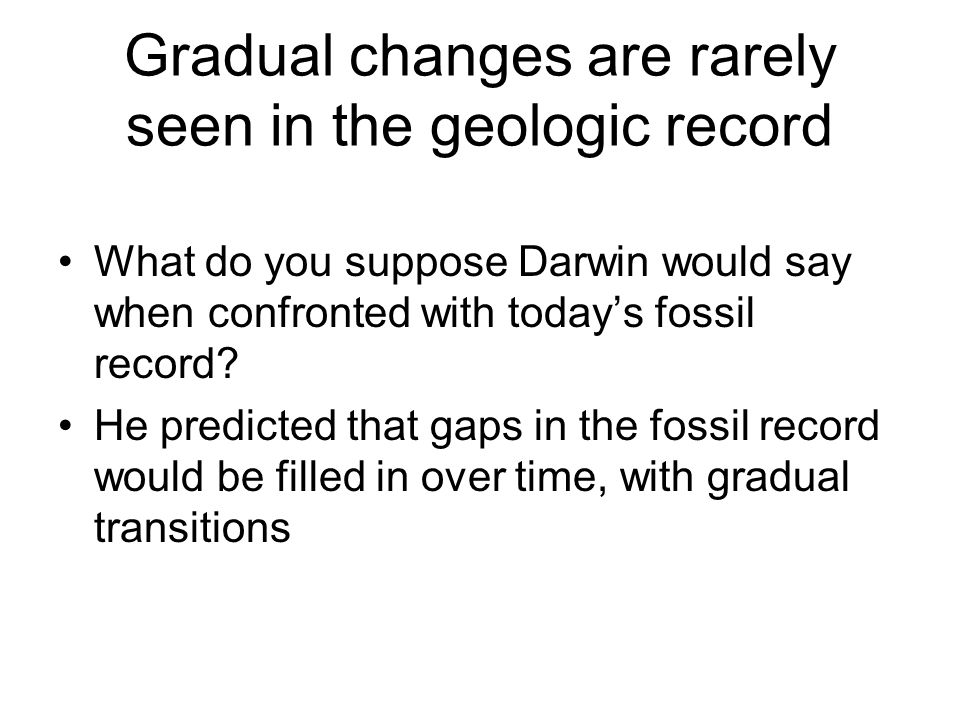 Gradual changes are rarely seen in the geologic record
