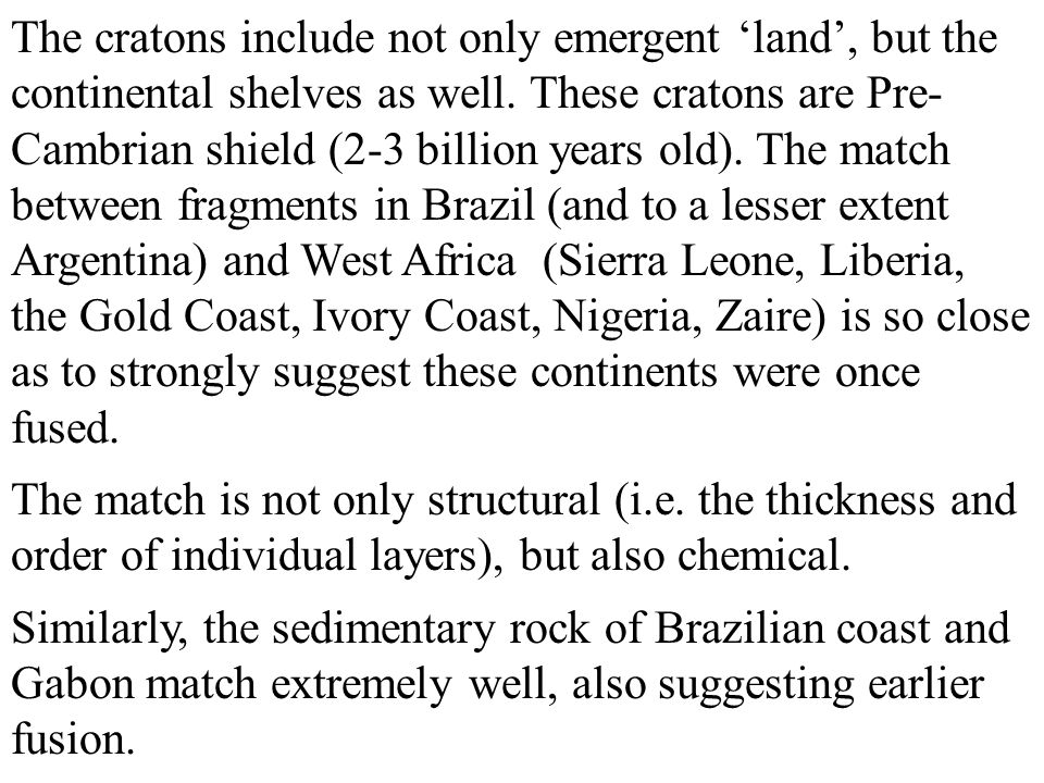 The cratons include not only emergent 'land', but the continental shelves as well. These cratons are Pre-Cambrian shield (2-3 billion years old). The match between fragments in Brazil (and to a lesser extent Argentina) and West Africa (Sierra Leone, Liberia, the Gold Coast, Ivory Coast, Nigeria, Zaire) is so close as to strongly suggest these continents were once fused.