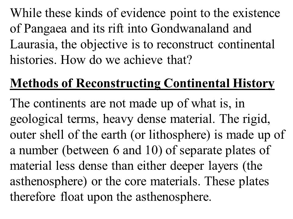 While these kinds of evidence point to the existence of Pangaea and its rift into Gondwanaland and Laurasia, the objective is to reconstruct continental histories. How do we achieve that
