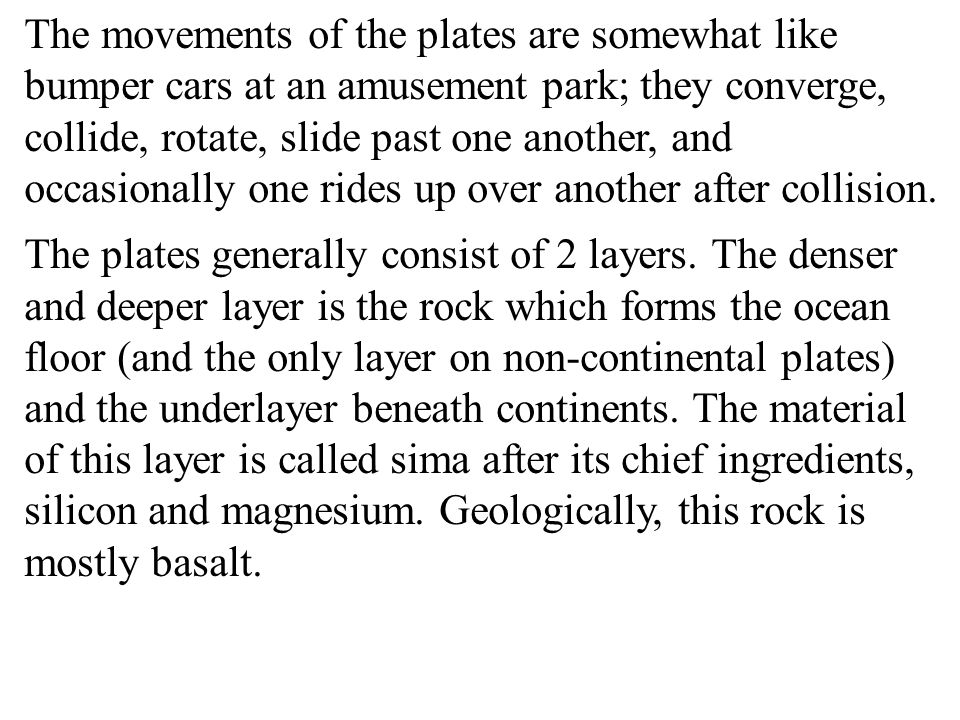 The movements of the plates are somewhat like bumper cars at an amusement park; they converge, collide, rotate, slide past one another, and occasionally one rides up over another after collision.