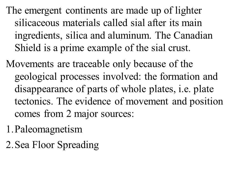 The emergent continents are made up of lighter silicaceous materials called sial after its main ingredients, silica and aluminum. The Canadian Shield is a prime example of the sial crust.