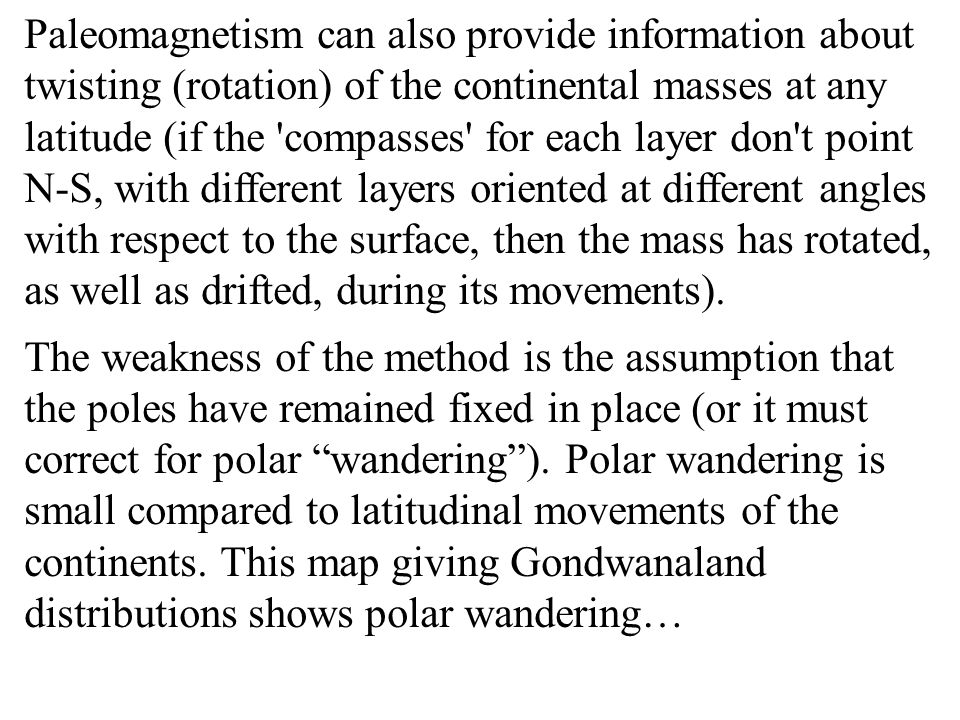 Paleomagnetism can also provide information about twisting (rotation) of the continental masses at any latitude (if the compasses for each layer don t point N-S, with different layers oriented at different angles with respect to the surface, then the mass has rotated, as well as drifted, during its movements).