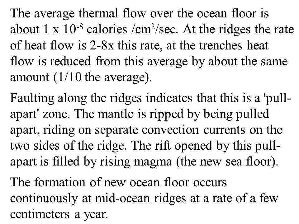 The average thermal flow over the ocean floor is about 1 x 10-8 calories /cm2/sec. At the ridges the rate of heat flow is 2-8x this rate, at the trenches heat flow is reduced from this average by about the same amount (1/10 the average).