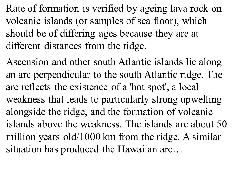 Rate of formation is verified by ageing lava rock on volcanic islands (or samples of sea floor), which should be of differing ages because they are at different distances from the ridge.