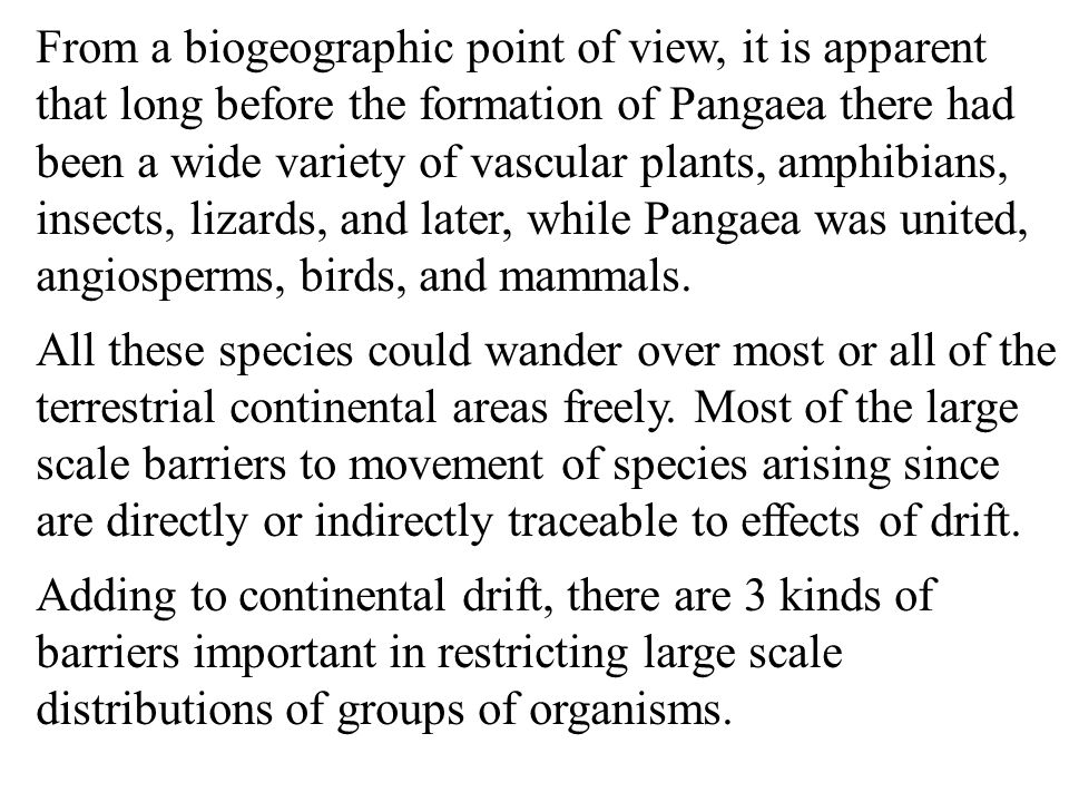 From a biogeographic point of view, it is apparent that long before the formation of Pangaea there had been a wide variety of vascular plants, amphibians, insects, lizards, and later, while Pangaea was united, angiosperms, birds, and mammals.