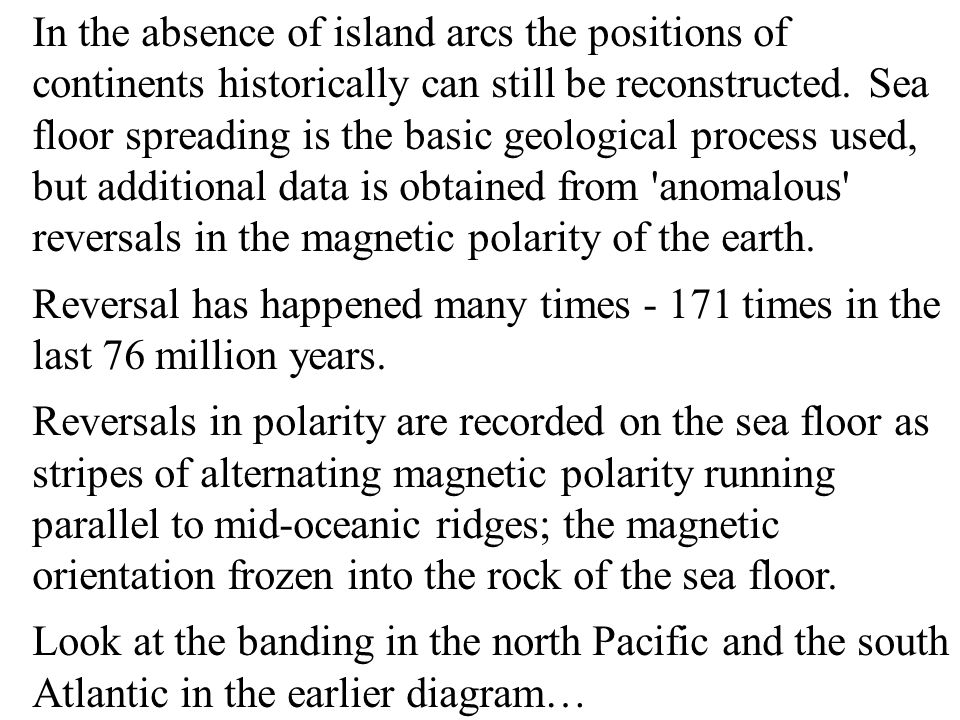 In the absence of island arcs the positions of continents historically can still be reconstructed. Sea floor spreading is the basic geological process used, but additional data is obtained from anomalous reversals in the magnetic polarity of the earth.