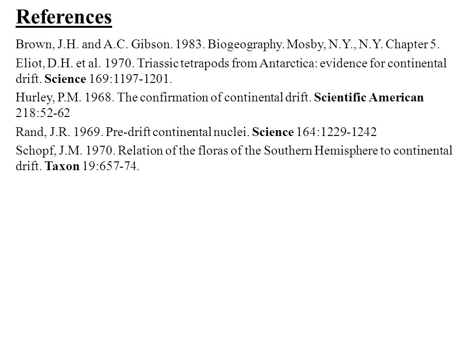 References Brown, J.H. and A.C. Gibson. 1983. Biogeography. Mosby, N.Y., N.Y. Chapter 5.